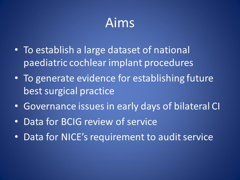 Aims To establish a large dataset of national paediatric cochlear implant procedures To generate evidence for establishing future best surgical practice Governance issues in early days of bilateral CI Data for BCIG review of service Data for NICE's requirement to audit service