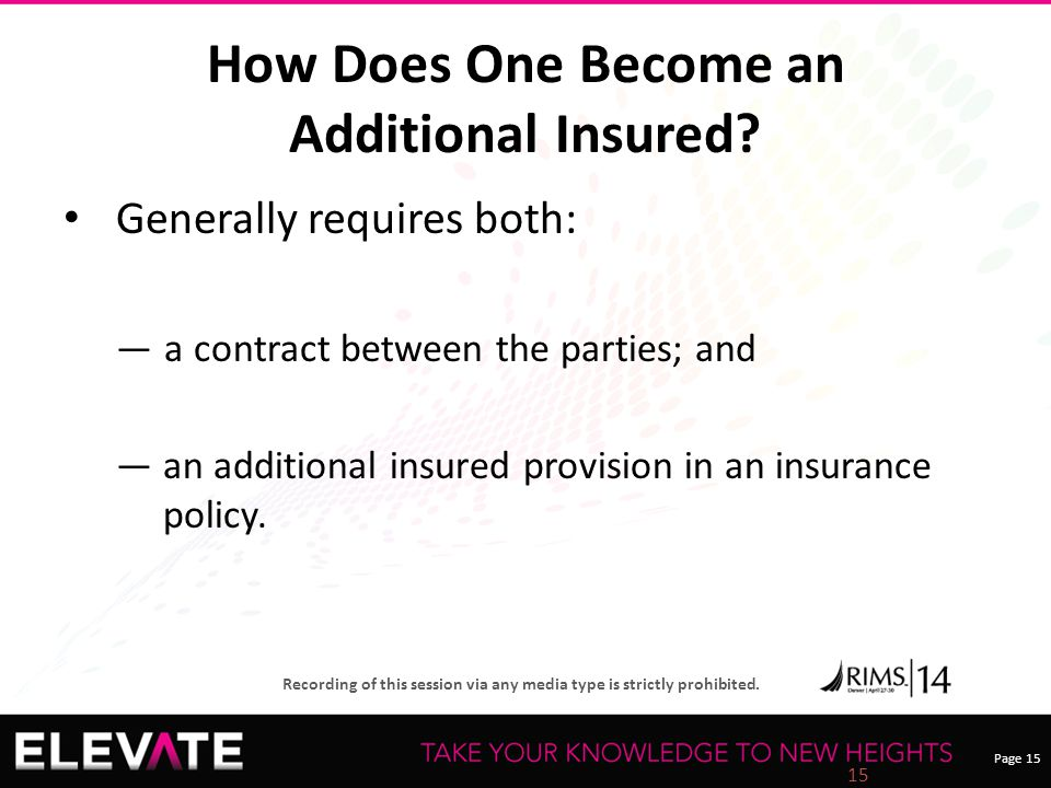 Page 15 Recording of this session via any media type is strictly prohibited. How Does One Become an Additional Insured? Generally requires both: ― a c