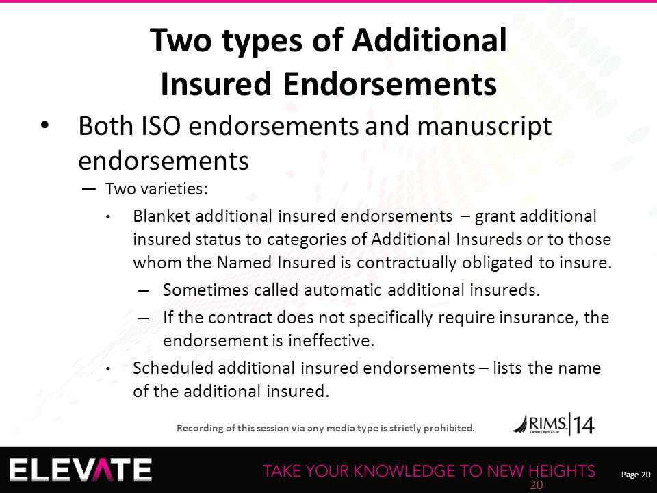 Page 20 Recording of this session via any media type is strictly prohibited. Two types of Additional Insured Endorsements Both ISO endorsements and ma