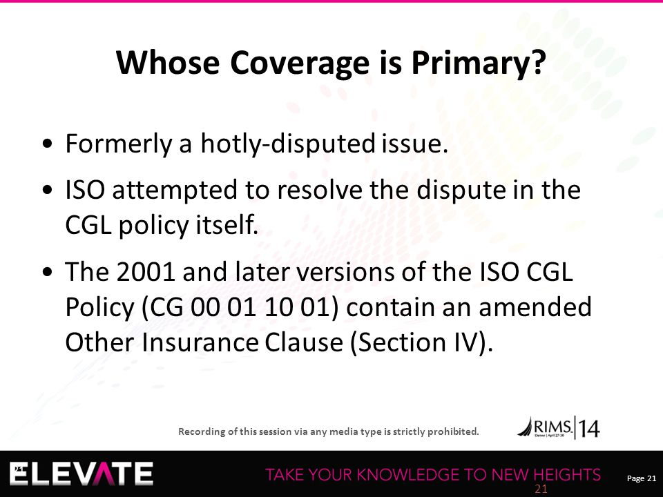 Page 21 Recording of this session via any media type is strictly prohibited. 21 Whose Coverage is Primary? Formerly a hotly-disputed issue. ISO attemp