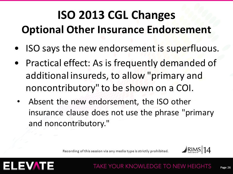 Page 26 Recording of this session via any media type is strictly prohibited. ISO 2013 CGL Changes Optional Other Insurance Endorsement ISO says the ne