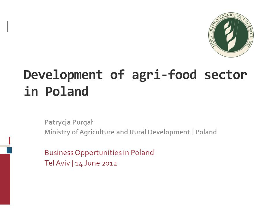 Development of agri-food sector in Poland Patrycja Purgał Ministry of Agriculture and Rural Development | Poland Business Opportunities in Poland Tel Aviv | 14 June 2012
