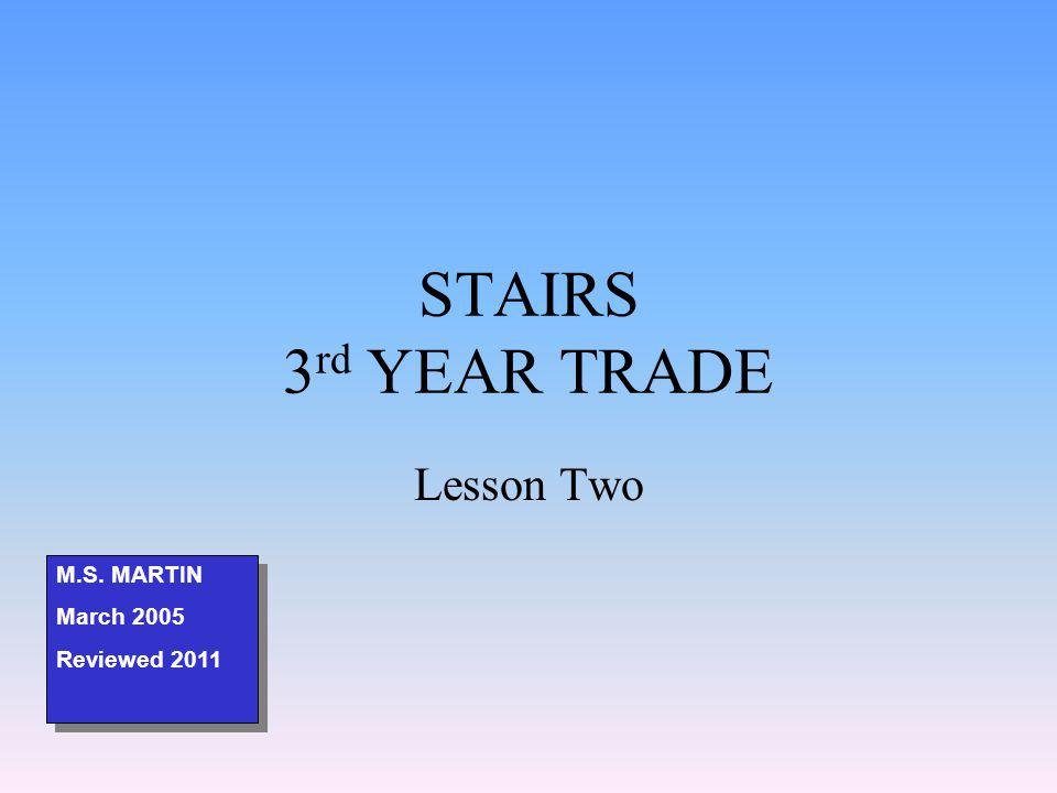 STAIRS 3 rd YEAR TRADE Lesson Two M.S. MARTIN March 2005 Reviewed 2011 M.S.