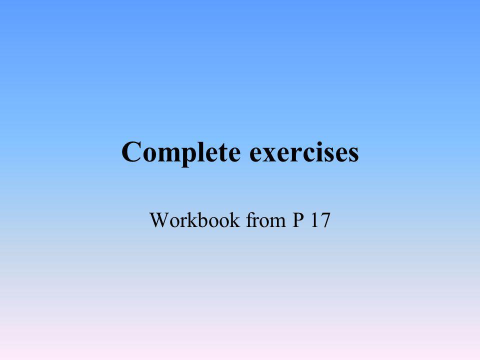 Complete exercises Workbook from P 17