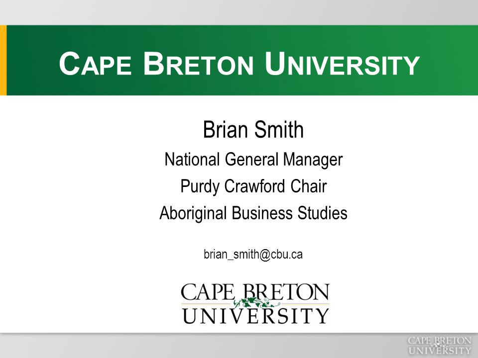 Brian Smith National General Manager Purdy Crawford Chair Aboriginal Business Studies brian_smith@cbu.ca C APE B RETON U NIVERSITY