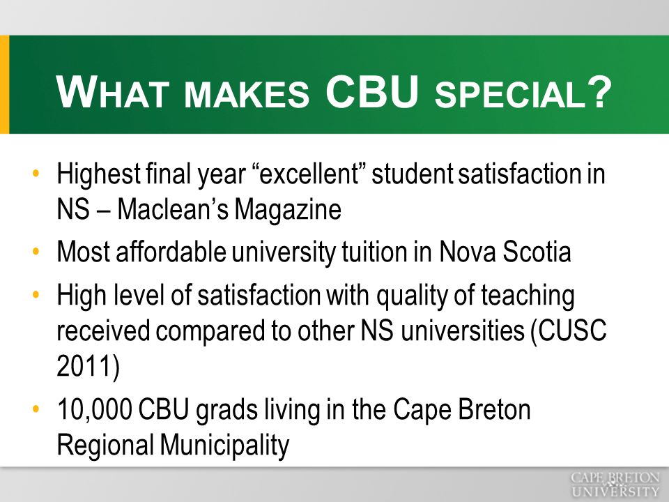 Highest final year excellent student satisfaction in NS – Maclean's Magazine Most affordable university tuition in Nova Scotia High level of satisfaction with quality of teaching received compared to other NS universities (CUSC 2011) 10,000 CBU grads living in the Cape Breton Regional Municipality W HAT MAKES CBU SPECIAL