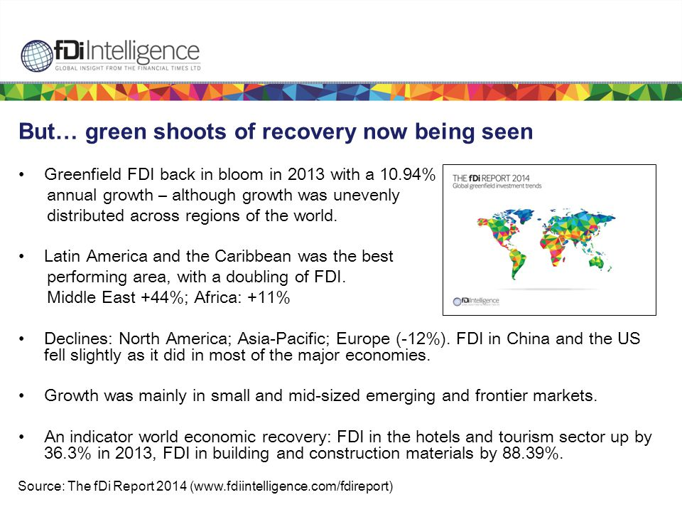 But… green shoots of recovery now being seen Greenfield FDI back in bloom in 2013 with a 10.94% annual growth – although growth was unevenly distributed across regions of the world.