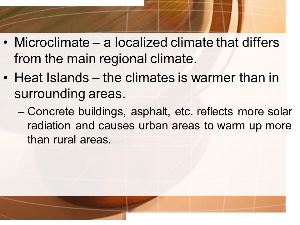 Microclimate – a localized climate that differs from the main regional climate. Heat Islands – the climates is warmer than in surrounding areas. –Conc