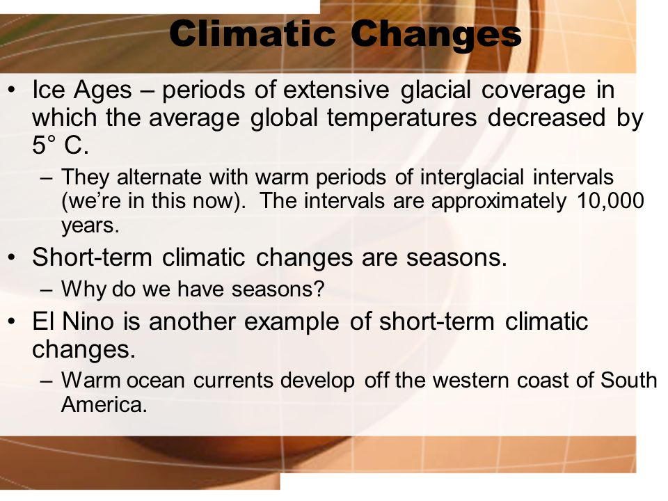 Climatic Changes Ice Ages – periods of extensive glacial coverage in which the average global temperatures decreased by 5° C. –They alternate with war
