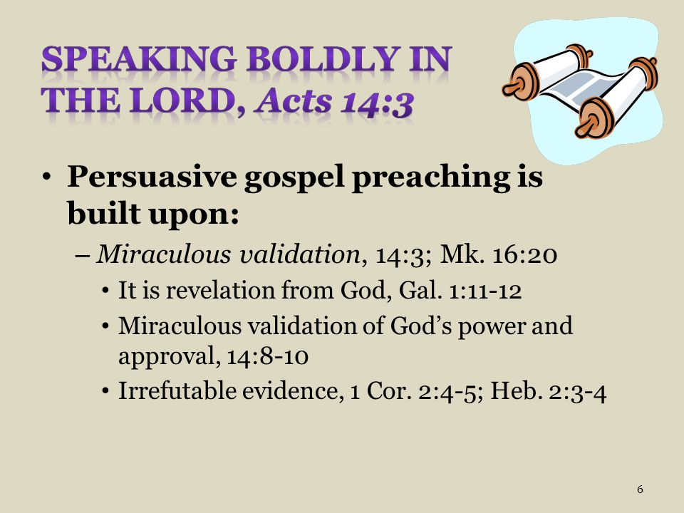 Persuasive gospel preaching is built upon: – Miraculous validation, 14:3; Mk. 16:20 It is revelation from God, Gal. 1:11-12 Miraculous validation of G