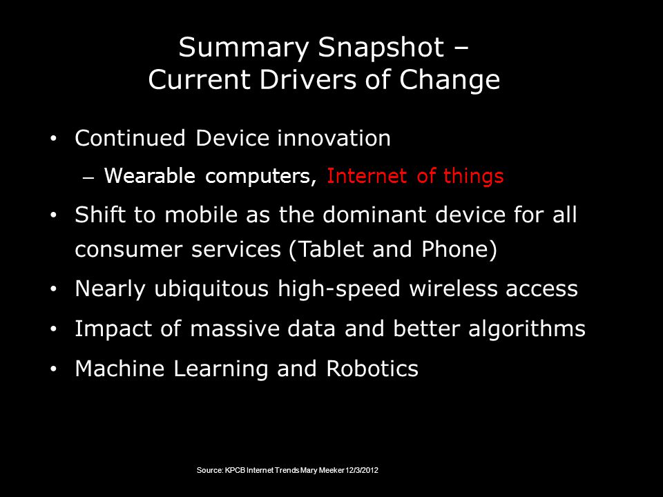 Summary Snapshot – Current Drivers of Change Continued Device innovation – Wearable computers, Internet of things Shift to mobile as the dominant device for all consumer services (Tablet and Phone) Nearly ubiquitous high-speed wireless access Impact of massive data and better algorithms Machine Learning and Robotics Source: KPCB Internet Trends Mary Meeker 12/3/2012