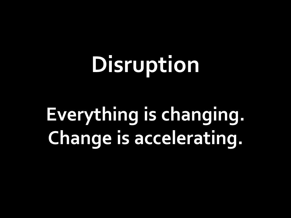 Disruption Everything is changing. Change is accelerating.