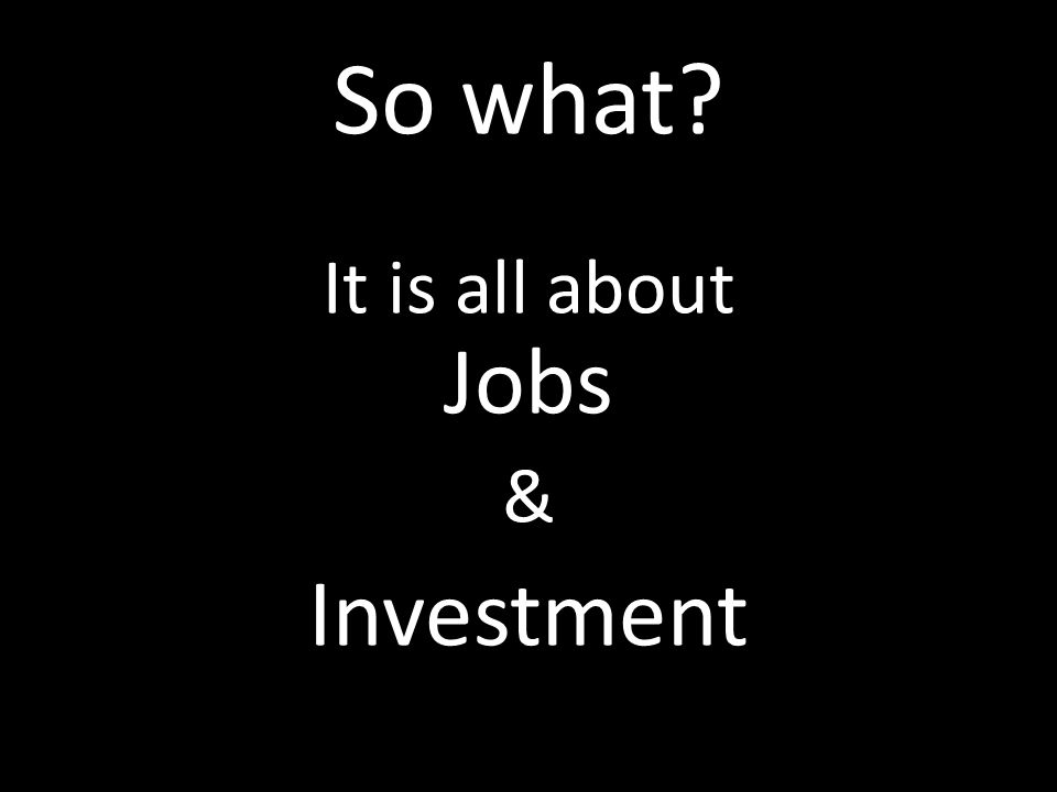 So what It is all about Jobs & Investment