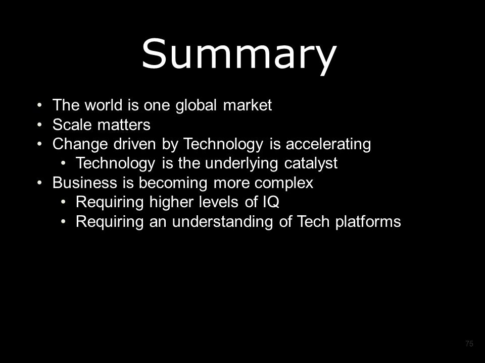 The world is one global market Scale matters Change driven by Technology is accelerating Technology is the underlying catalyst Business is becoming more complex Requiring higher levels of IQ Requiring an understanding of Tech platforms 75 Summary