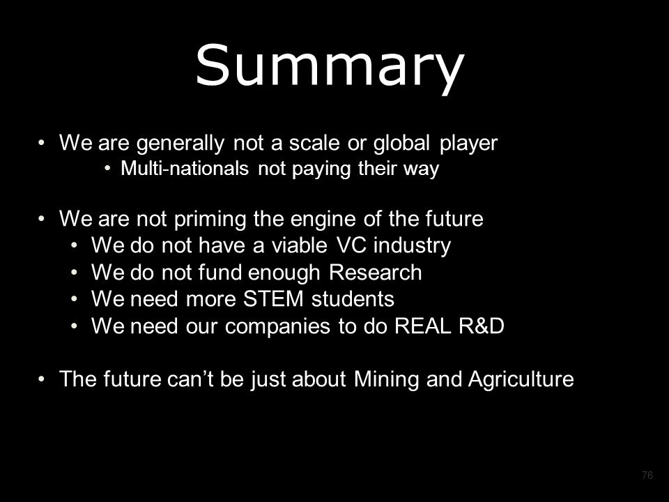 We are generally not a scale or global player Multi-nationals not paying their way We are not priming the engine of the future We do not have a viable VC industry We do not fund enough Research We need more STEM students We need our companies to do REAL R&D The future can't be just about Mining and Agriculture 76 Summary