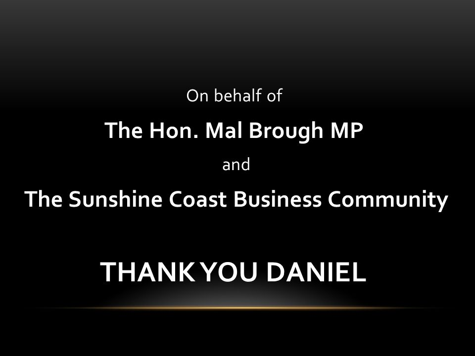 On behalf of The Hon. Mal Brough MP and The Sunshine Coast Business Community THANK YOU DANIEL