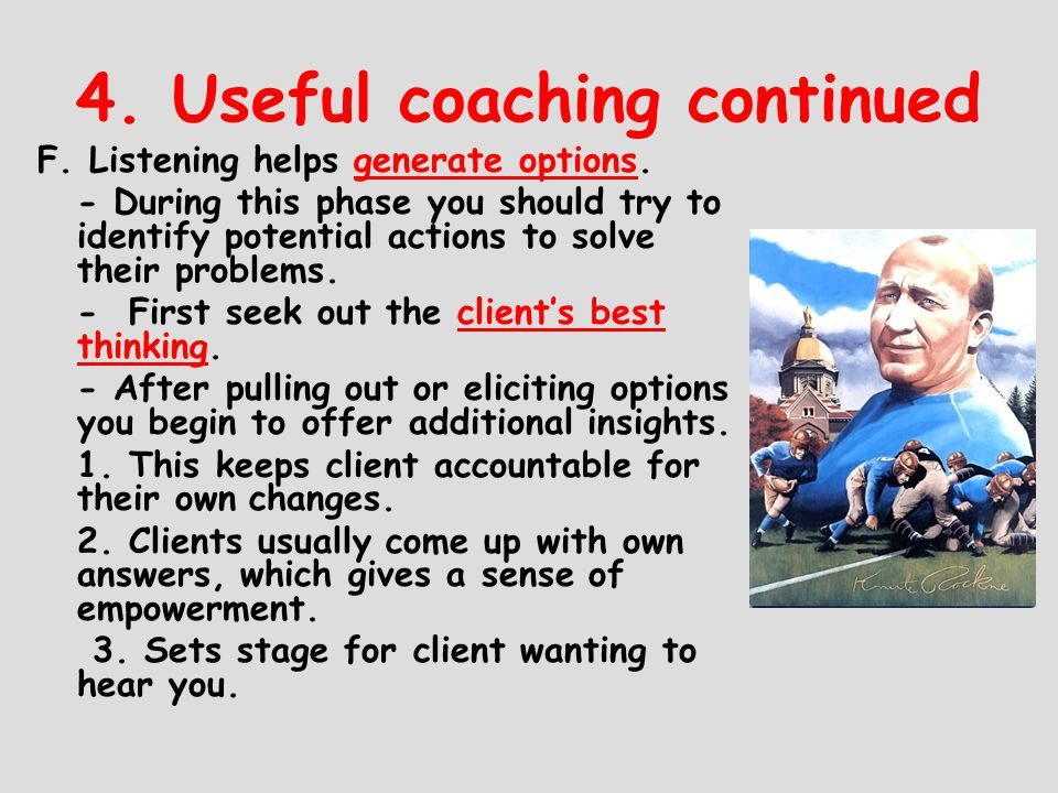 4. Useful coaching continued F. Listening helps generate options. - During this phase you should try to identify potential actions to solve their prob