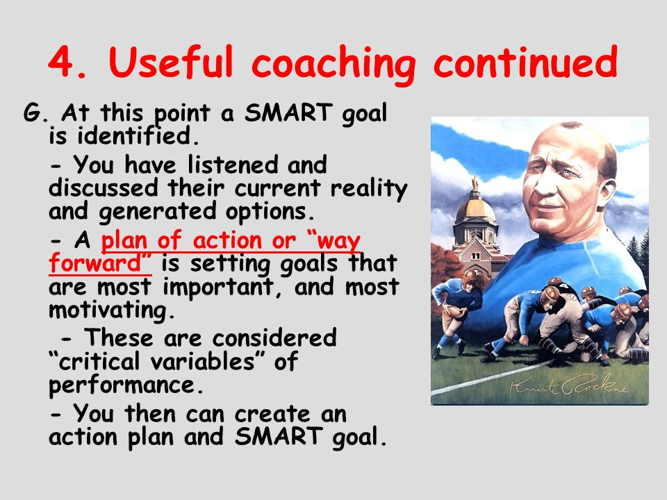 4. Useful coaching continued G. At this point a SMART goal is identified. - You have listened and discussed their current reality and generated option