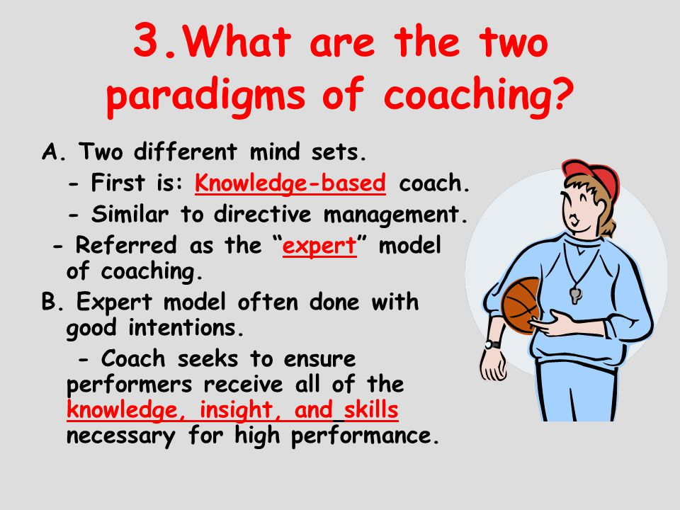 3. What are the two paradigms of coaching? A. Two different mind sets. - First is: Knowledge-based coach. - Similar to directive management. - Referre