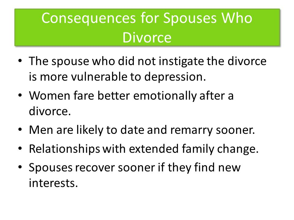 Consequences for Spouses Who Divorce The spouse who did not instigate the divorce is more vulnerable to depression.