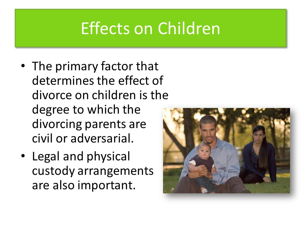 Effects on Children The primary factor that determines the effect of divorce on children is the degree to which the divorcing parents are civil or adversarial.