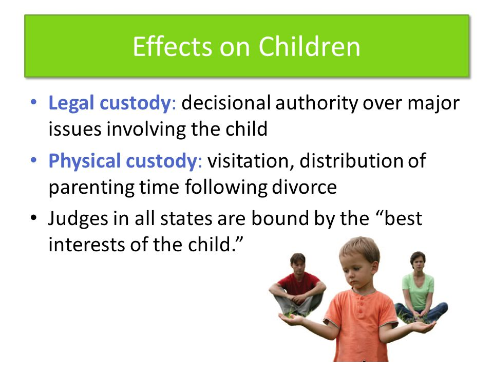 Effects on Children Legal custody: decisional authority over major issues involving the child Physical custody: visitation, distribution of parenting time following divorce Judges in all states are bound by the best interests of the child.