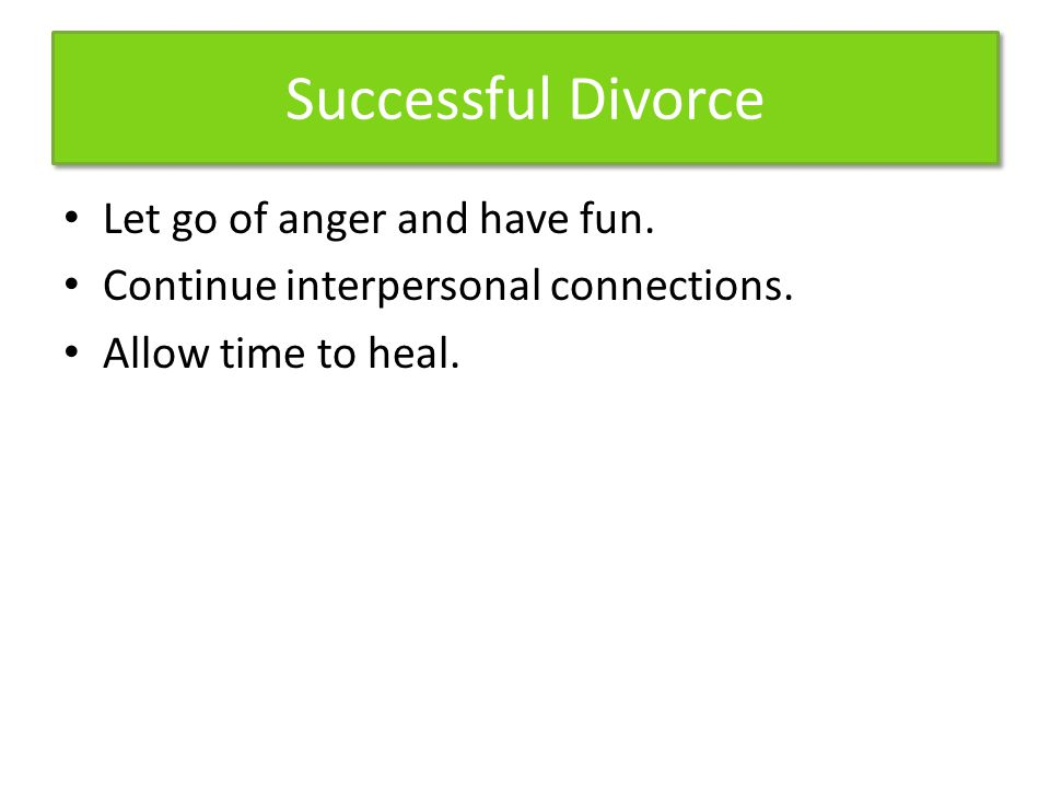Successful Divorce Let go of anger and have fun.Continue interpersonal connections.