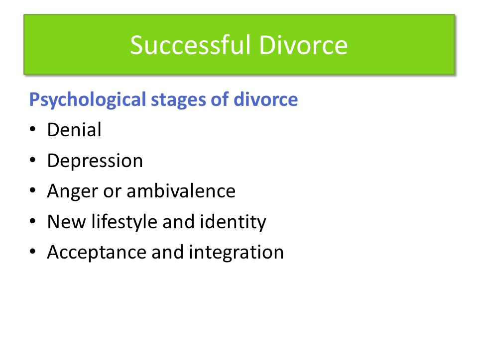 Successful Divorce Psychological stages of divorce Denial Depression Anger or ambivalence New lifestyle and identity Acceptance and integration