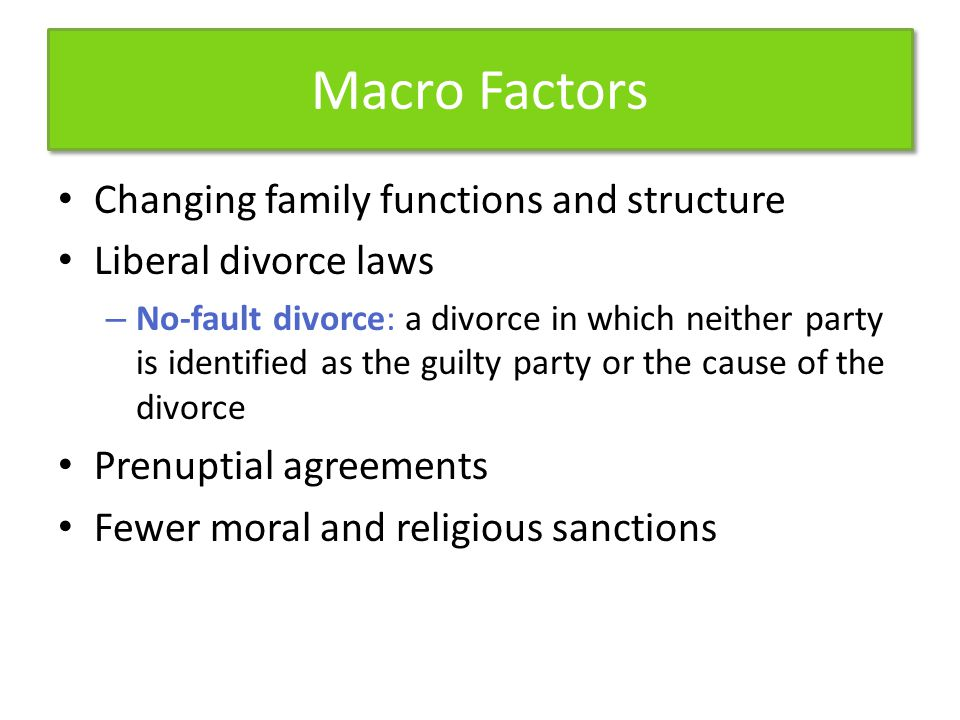 Macro Factors Changing family functions and structure Liberal divorce laws – No-fault divorce: a divorce in which neither party is identified as the guilty party or the cause of the divorce Prenuptial agreements Fewer moral and religious sanctions