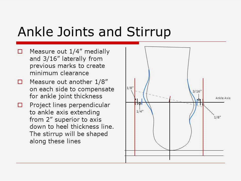 "Ankle Joints and Stirrup  Measure out 1/4"" medially and 3/16"" laterally from previous marks to create minimum clearance  Measure out another 1/8"" on"