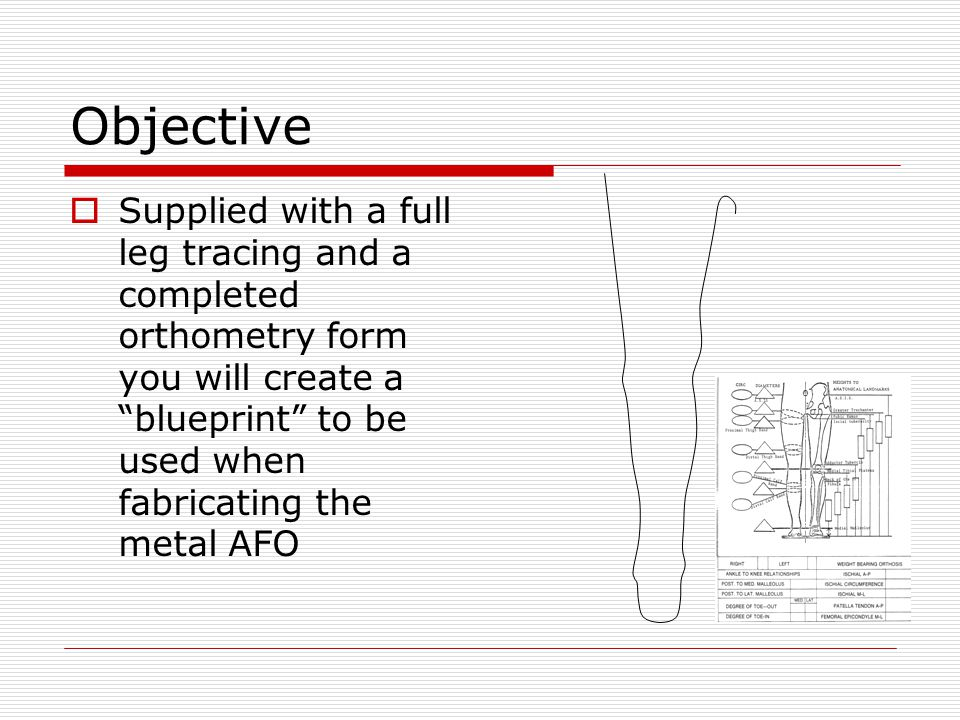 "Objective  Supplied with a full leg tracing and a completed orthometry form you will create a ""blueprint"" to be used when fabricating the metal AFO"