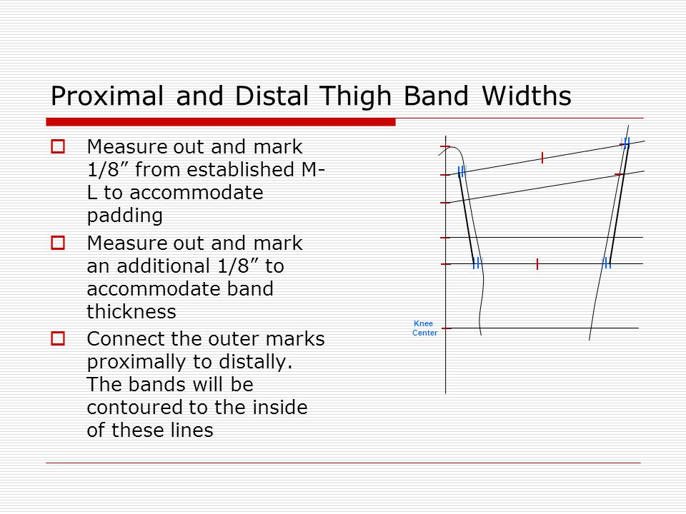 "Proximal and Distal Thigh Band Widths  Measure out and mark 1/8"" from established M- L to accommodate padding  Measure out and mark an additional 1/"