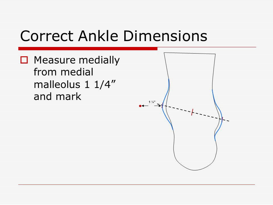 "Correct Ankle Dimensions  Measure medially from medial malleolus 1 1/4 "" and mark 1 ¼"""