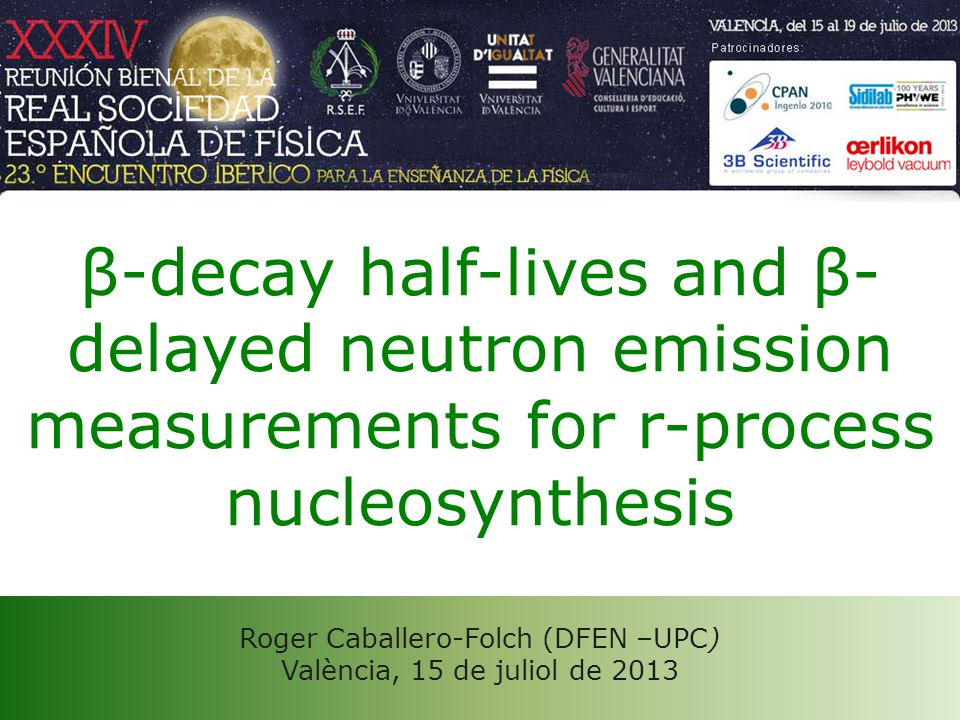 Roger Caballero-Folch (DFEN –UPC) València, 15 de juliol de 2013 β-decay half-lives and β- delayed neutron emission measurements for r-process nucleosynthesis