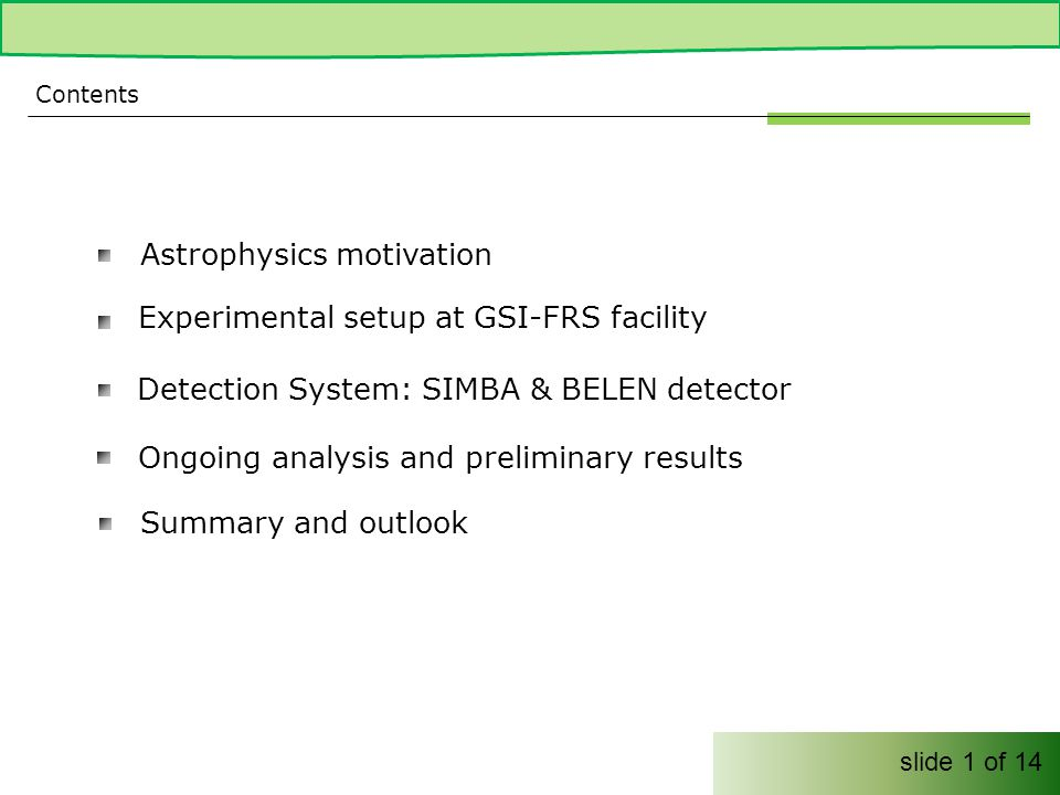 Astrophysics motivation Contents Ongoing analysis and preliminary results slide 1 of 14 Experimental setup at GSI-FRS facility Summary and outlook Detection System: SIMBA & BELEN detector