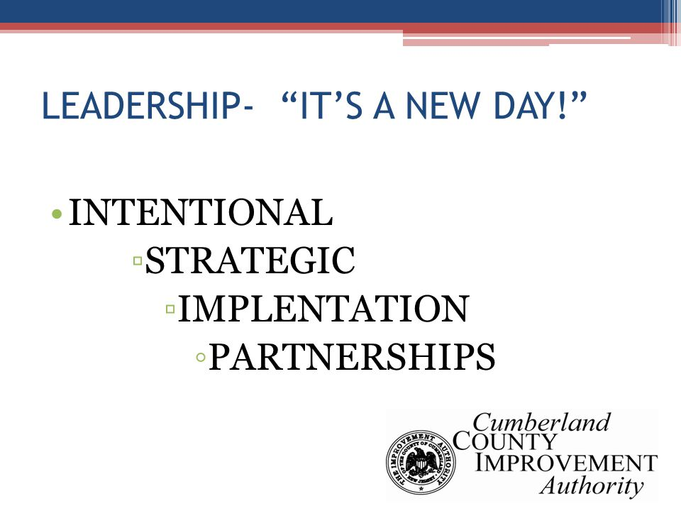 LEADERSHIP- IT'S A NEW DAY! INTENTIONAL ▫STRATEGIC ▫IMPLENTATION ◦PARTNERSHIPS