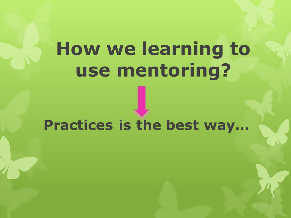 How we learning to use mentoring? Practices is the best way…
