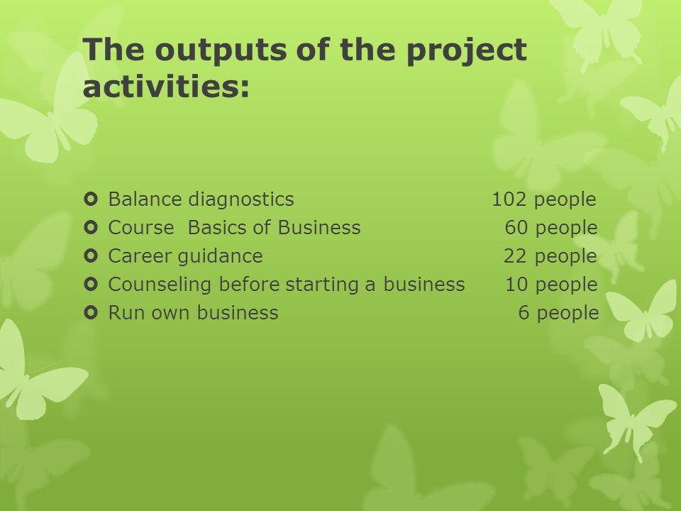 The outputs of the project activities:  Balance diagnostics 102 people  Course Basics of Business 60 people  Career guidance 22 people  Counseling