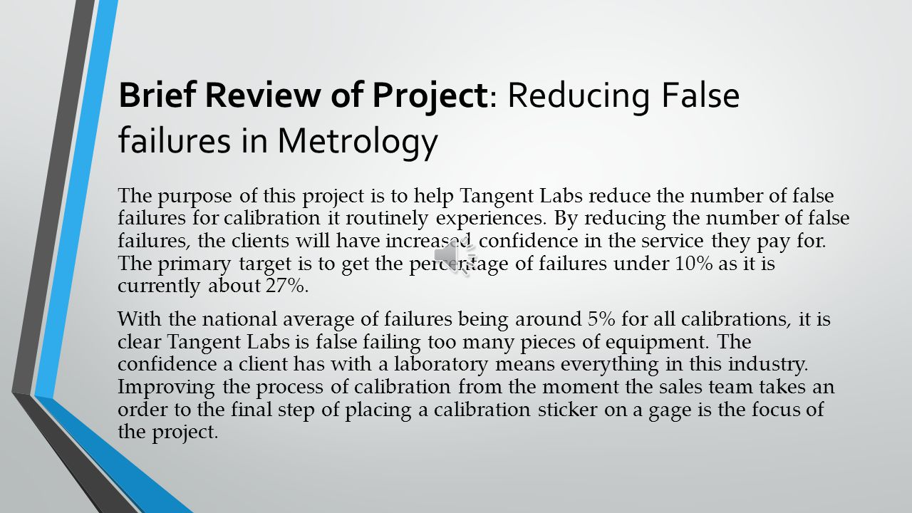 Brief Review of Project: Reducing False failures in Metrology The purpose of this project is to help Tangent Labs reduce the number of false failures for calibration it routinely experiences.