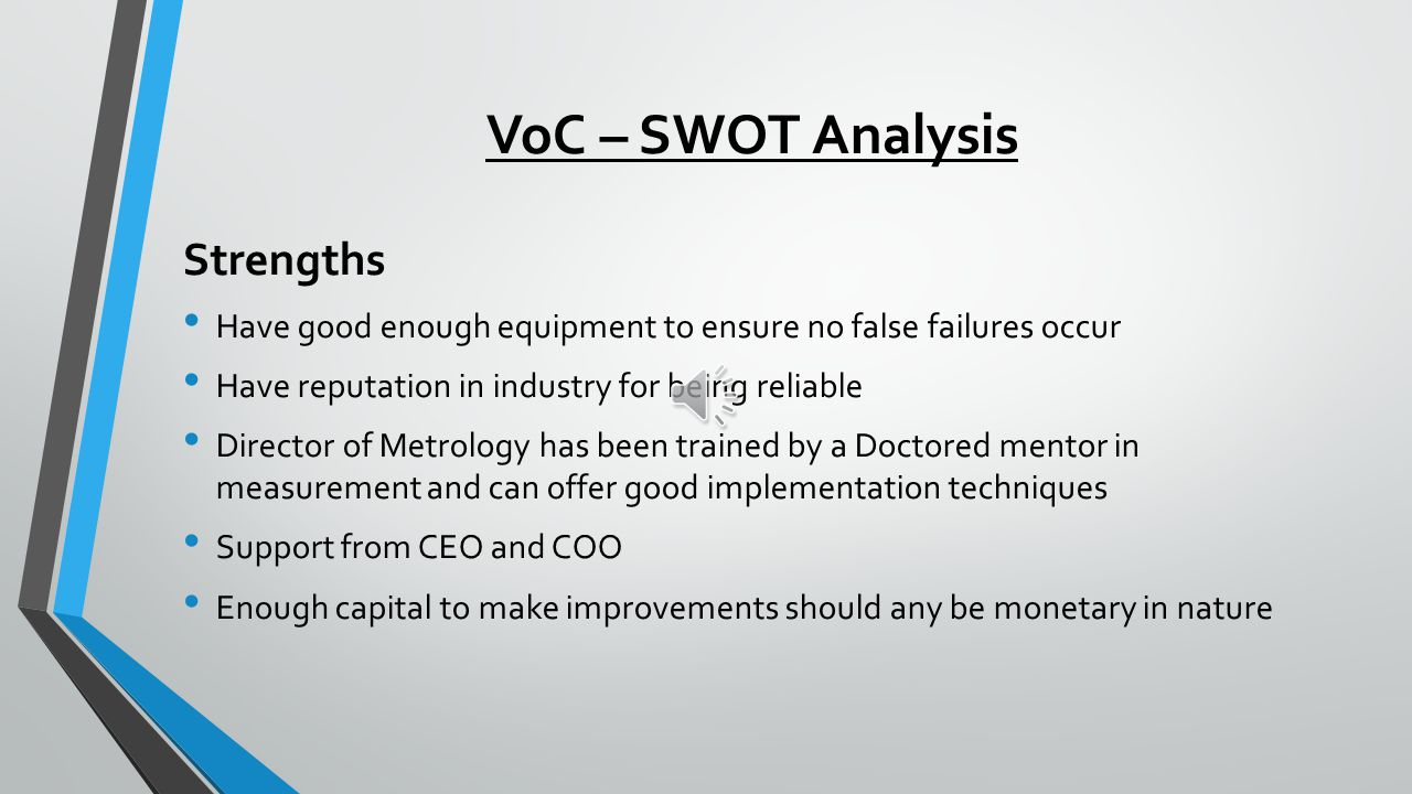 VoC – SWOT Analysis Strengths Have good enough equipment to ensure no false failures occur Have reputation in industry for being reliable Director of Metrology has been trained by a Doctored mentor in measurement and can offer good implementation techniques Support from CEO and COO Enough capital to make improvements should any be monetary in nature