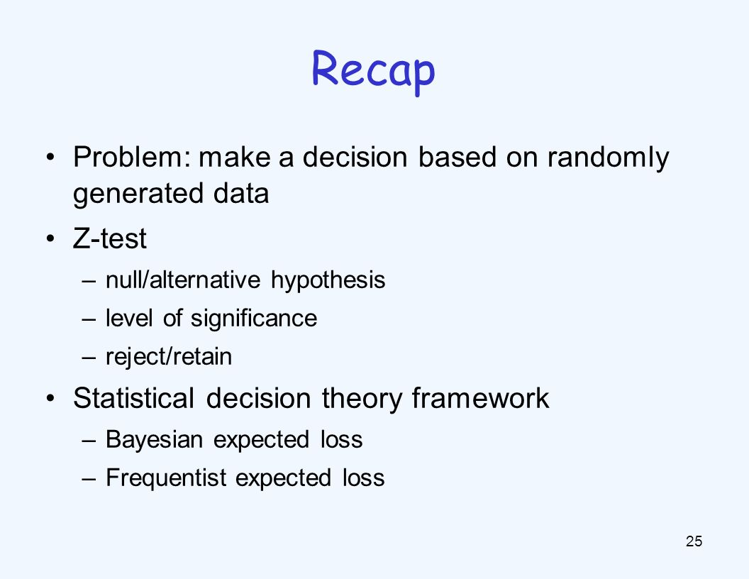 Problem: make a decision based on randomly generated data Z-test –null/alternative hypothesis –level of significance –reject/retain Statistical decision theory framework –Bayesian expected loss –Frequentist expected loss 25 Recap
