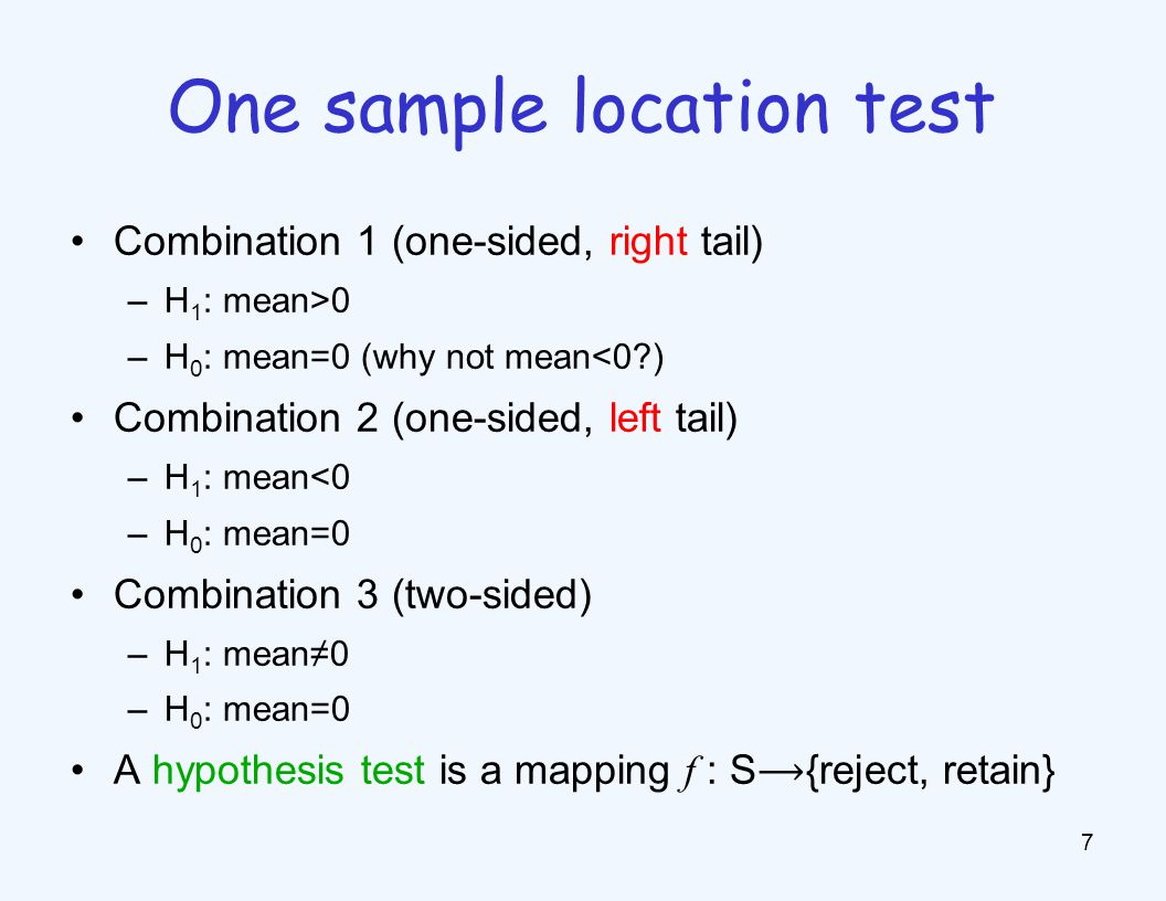 Combination 1 (one-sided, right tail) –H 1 : mean>0 –H 0 : mean=0 (why not mean<0?) Combination 2 (one-sided, left tail) –H 1 : mean<0 –H 0 : mean=0 Combination 3 (two-sided) –H 1 : mean≠0 –H 0 : mean=0 A hypothesis test is a mapping f : S{reject, retain} 7 One sample location test