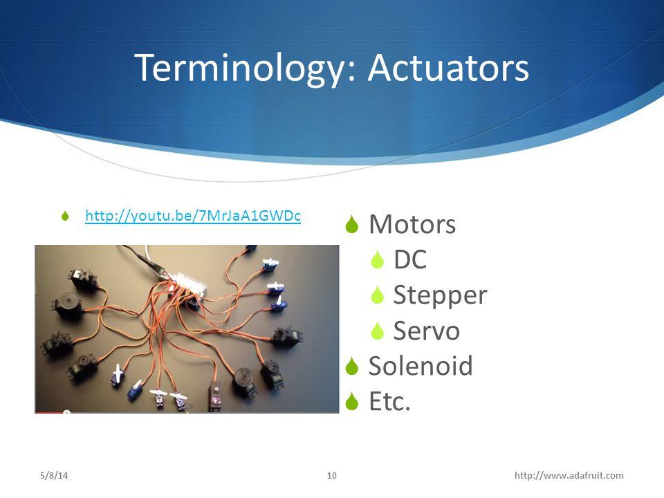 Terminology: Actuators  Motors  DC  Stepper  Servo  Solenoid  Etc. 5/8/14http://www.adafruit.com10  http://youtu.be/7MrJaA1GWDc http://youtu.be
