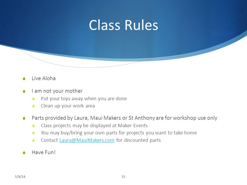 Class Rules  Live Aloha  I am not your mother  Put your toys away when you are done  Clean up your work area  Parts provided by Laura, Maui Makers or St Anthony are for workshop use only  Class projects may be displayed at Maker Events  You may buy/bring your own parts for projects you want to take home  Contact Laura@MauiMakers.com for discounted partsLaura@MauiMakers.com  Have Fun.