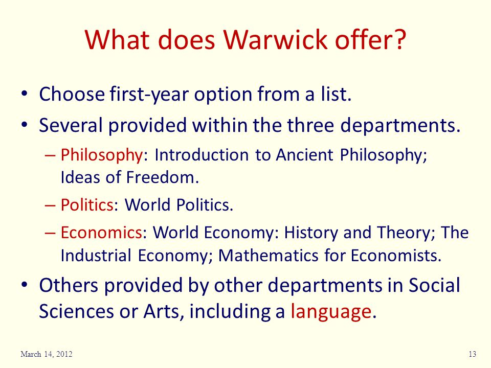 What does Warwick offer? Choose first-year option from a list. Several provided within the three departments. – Philosophy: Introduction to Ancient Ph