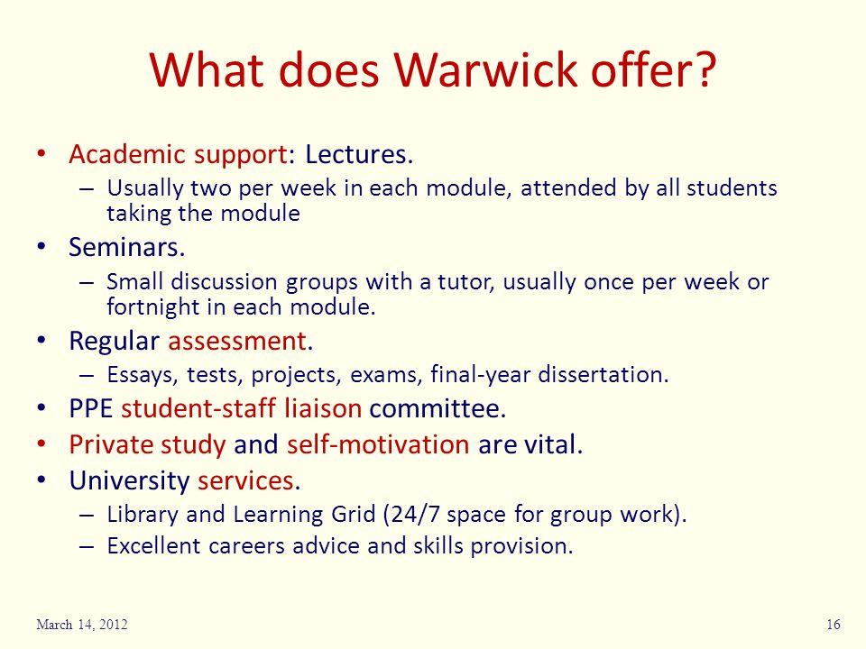 What does Warwick offer? Academic support: Lectures. – Usually two per week in each module, attended by all students taking the module Seminars. – Sma