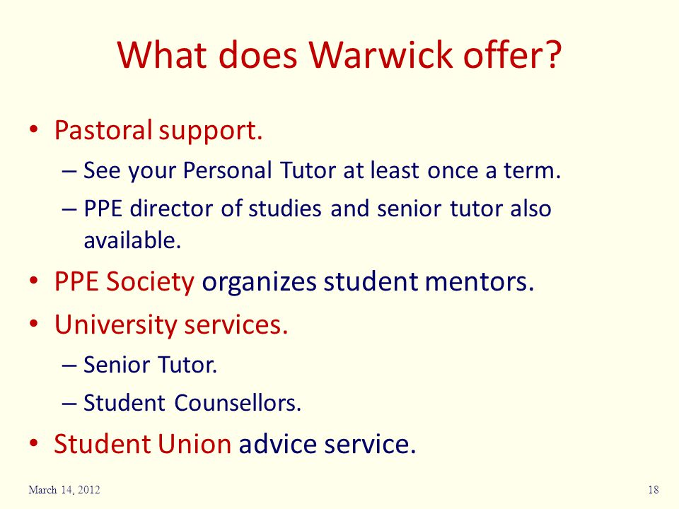What does Warwick offer? Pastoral support. – See your Personal Tutor at least once a term. – PPE director of studies and senior tutor also available.