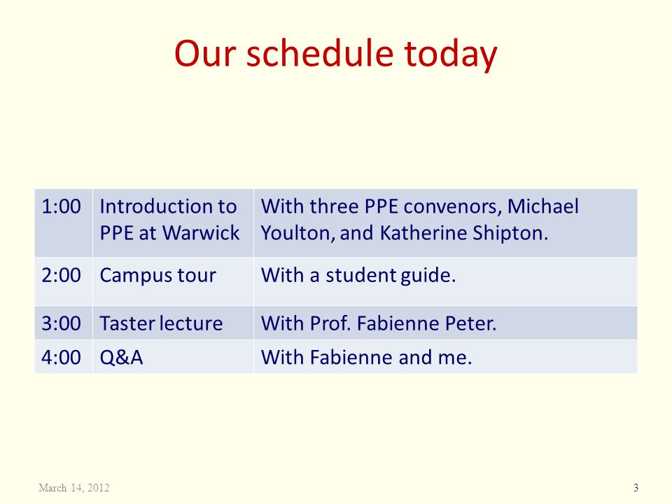 Our schedule today 1:00Introduction to PPE at Warwick With three PPE convenors, Michael Youlton, and Katherine Shipton. 2:00Campus tourWith a student