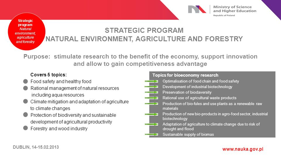 STRATEGIC PROGRAM NATURAL ENVIRONMENT, AGRICULTURE AND FORESTRY www.nauka.gov.pl Covers 5 topics: Food safety and healthy food Rational management of natural resources including aqua resources Climate mitigation and adaptation of agriculture to climate changes Protection of biodiversity and sustainable development of agricultural productivity Forestry and wood industry Purpose: stimulate research to the benefit of the economy, support innovation and allow to gain competitiveness advantage Strategic program Natural environment, agriculture and forestry Topics for bioeconomy research Optimalisation of food chain and food safety Development of industrial biotechnology Preservation of biodaversity Rational use of agricultural waste products Production of bio-fules and use plants as a renewable raw materials Production of new bio-products in agro-food sector, industrial biotechnology Adaptation of agriculture to climate change due to risk of drought and flood Sustainable supply of biomas DUBLIN, 14-15.02.2013
