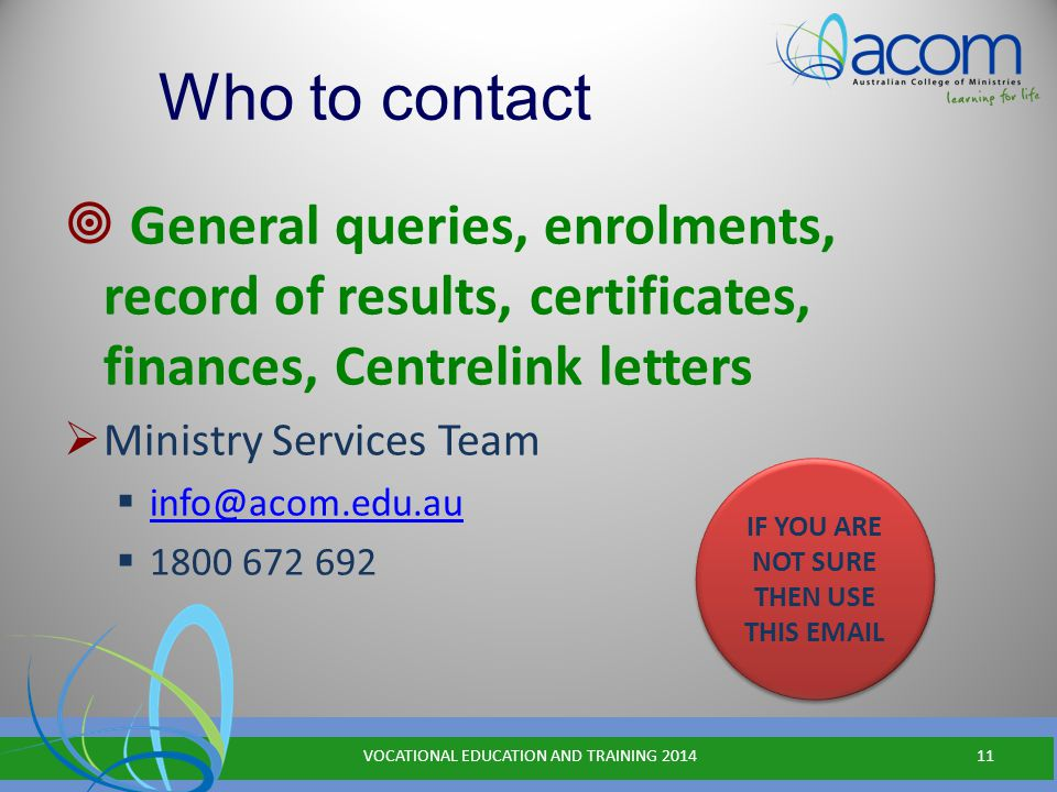 Who to contact  General queries, enrolments, record of results, certificates, finances, Centrelink letters  Ministry Services Team  info@acom.edu.au info@acom.edu.au  1800 672 692 VOCATIONAL EDUCATION AND TRAINING 201411 IF YOU ARE NOT SURE THEN USE THIS EMAIL
